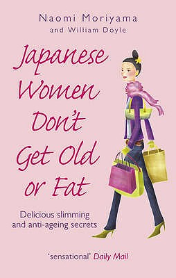 Japanese Women Don't Get Old or Fat: Delicious slimming and anti-ageing secrets - Moriyama, Naomi, and Doyle, William