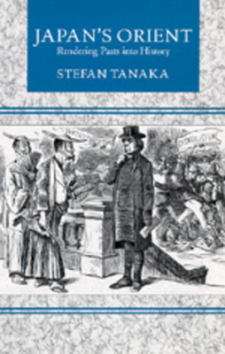 Japan's Orient: Rendering Pasts Into History - Tanaka, Stefan, and Tanaka, S