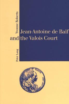 Jean-Antoine de Baif and the Valois Court - Roberts, Yvonne