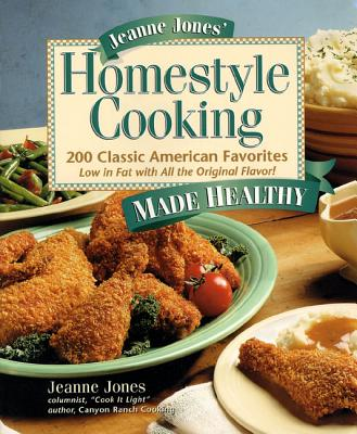 Jeanne Jones' Homestyle Cooking Made Healthy: 200 Classic American Favorites-- Low in Fat with All the Original Flavor! - Jones, Jeanne