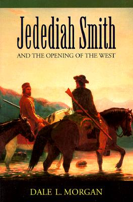 Jedediah Smith and the Opening of the West - Morgan, Dale Lowell