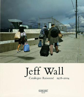 Jeff Wall: Catalogue Raisonne: 1978-2004 - Vischer, Theodora (Editor)