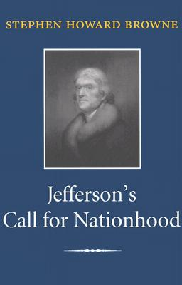 Jefferson's Call for Nationhood: The First Inaugural Address - Browne, Stephen Howard