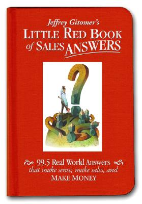 Jeffrey Gitomer's Little Red Book of Sales Answers: 99.5 Real World Answers That Make Sense, Make Sales, and Make Money - Gitomer, Jeffrey H