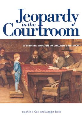 Jeopardy in the Courtroom: A Scientific Analysis of Children's Testimony - Ceci, Stephen J, PhD, and Bruck, Maggie, and American Psychological Association