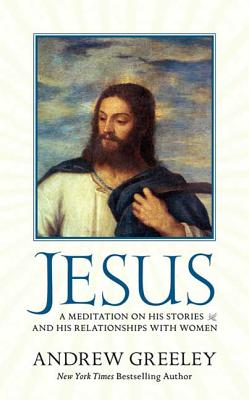 Jesus: A Meditation on His Stories and His Relationships with Women - Greeley, Andrew M
