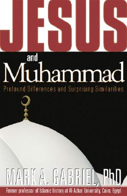 Jesus and Muhammad: Profound Differences and Surprising Similarities - Gabriel, Mark A, Dr., PhD