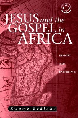 Jesus and the Gospel in Africa: History and Experience - Bediako, Kwame, and Visser, Hans (Introduction by), and Bediako, Gillian M (Introduction by)