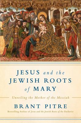 Jesus and the Jewish Roots of Mary: Unveiling the Mother of the Messiah - Pitre, Brant James