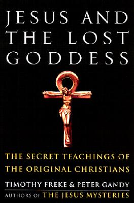 Jesus and the Lost Goddess: The Secret Teachings of the Original Christians - Freke, Timothy, and Gandy, Peter