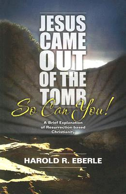 Jesus Came Out of the Tomb...So Can You!: A Brief Explanation of Resurrection-Bades Christianity - Eberle, Harold R