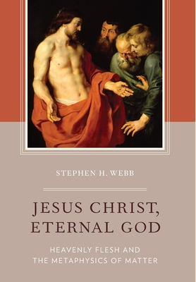 Jesus Christ, Eternal God: Heavenly Flesh and the Metaphysics of Matter - Webb, Stephen H.