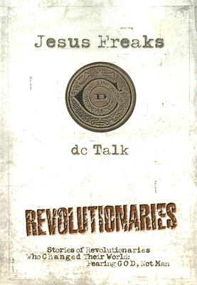 Jesus Freaks: Revolutionaries: Stories of Revolutionaries Who Changed Their World - Fearing God, Not Man - DC Talk