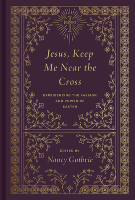 Jesus, Keep Me Near the Cross (Redesign): Experiencing the Passion and Power of Easter - Guthrie, Nancy (Editor), and Piper, John (Contributions by), and Keller, Timothy (Contributions by)