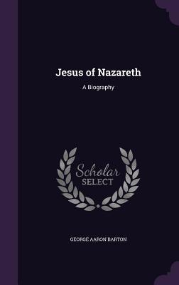 Jesus of Nazareth: A Biography - Barton, George Aaron