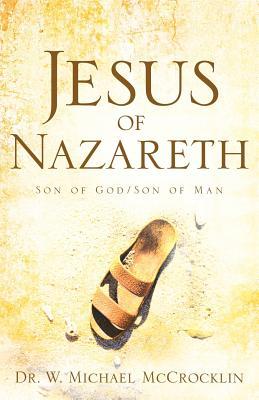 Jesus of Nazareth: Son of God/Son of Man - McCrocklin, Michael W, Dr.
