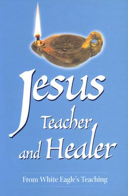Jesus, Teacher and Healer: From White Eagle's Teaching - White Eagle, and Hayward, Jeremy (Editor)
