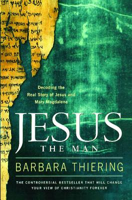 Jesus the Man: Decoding the Real Story of Jesus and Mary Magdalene - Thiering, Barbara
