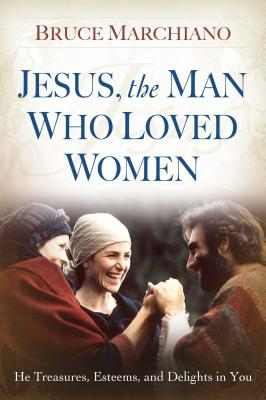 Jesus, the Man Who Loved Women: He Treasures, Esteems, and Delights in You - Marchiano, Bruce