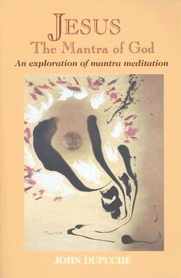 Jesus, the Mantra of God: An Exploration of Mantra Meditation - Dupuche, John, and Freeman, Laurence (Foreword by)