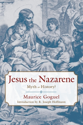 Jesus the Nazarene: Myth or History? - Goguel, Maurice, and Stephens, Frederick (Translated by), and Hoffmann, R Joseph (Introduction by)