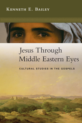 Jesus Through Middle Eastern Eyes: Cultural Studies in the Gospels - Bailey, Kenneth E