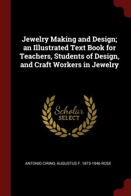 Jewelry Making and Design; An Illustrated Text Book for Teachers, Students of Design, and Craft Workers in Jewelry - Cirino, Antonio