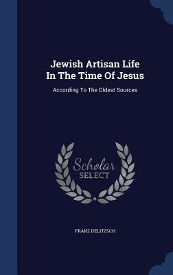 Jewish Artisan Life in the Time of Jesus: According to the Oldest Sources - Delitzsch, Franz