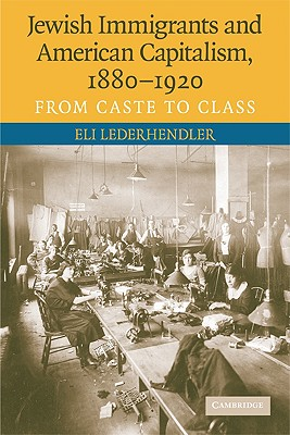 Jewish Immigrants and American Capitalism, 1880-1920: From Caste to Class - Lederhendler, Eli