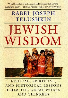 Jewish Wisdom: The Essential Teachings and How They Have Shaped the Jewish Religion, Its People, Culture and History - Telushkin, Rabbi Joseph