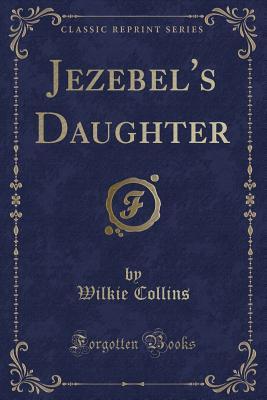 Jezebel's Daughter (Classic Reprint) - Collins, Wilkie