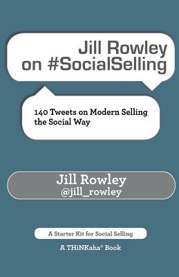 Jill Rowley on #socialselling: 140 Tweets on Modern Selling the Social Way - Rowley, Jill