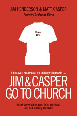 Jim & Casper Go to Church: Frank Conversation about Faith, Churches, and Well-Meaning Christians - Henderson, Jim, and Casper, Matt, and Barna, George, Dr. (Foreword by)