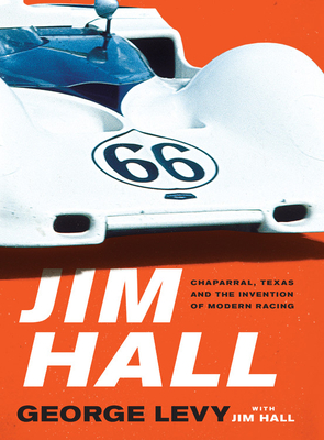 Jim Hall: Chaparral, Texas and the Invention of Modern Racing - Levy, George
