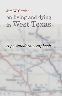 Jim W. Corder on Living and Dying in West Texas: A Postmodern Scrapbook - Corder, Jim W