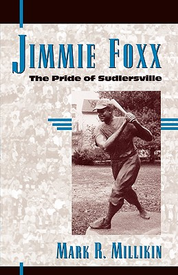 Jimmie Foxx: The Pride of Sudlersville - Millikin, Mark R