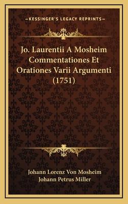 Jo. Laurentii a Mosheim Commentationes Et Orationes Varii Arjo. Laurentii a Mosheim Commentationes Et Orationes Varii Argumenti (1751) Gumenti (1751) - Mosheim, Johann Lorenz Von, and Miller, Johann Petrus (Editor)