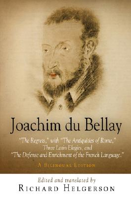 Joachim Du Bellay: The Regrets: With the Antiquities of Rome, Three Latin Elegies, and the Defense and Enrichment of the French Language - Du Bellay, Joachim, and Helgerson, Richard (Translated by)