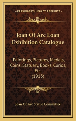 Joan of Arc Loan Exhibition Catalogue: Paintings, Pictures, Medals, Coins, Statuary, Books, Curios, Etc. (1913) - Joan of Arc Statue Committee