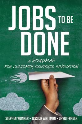 Jobs to Be Done: A Roadmap for Customer-Centered Innovation - Wunker, Stephen, and Wattman, Jessica, and Farber, David
