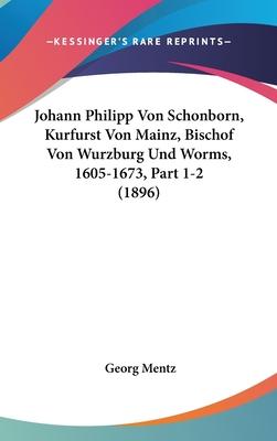 Johann Philipp Von Schonborn, Kurfurst Von Mainz, Bischof Von Wurzburg Und Worms, 1605-1673, Part 1-2 (1896) - Mentz, Georg