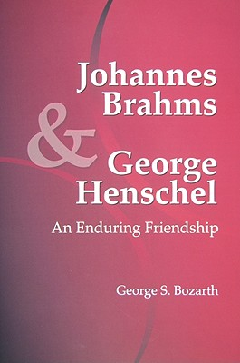 Johannes Brahms & George Henschel: An Enduring Friendship - Bozarth, George S, and Parisi, Susan (Editor)