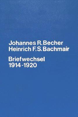 Johannes R. Becher. Heinrich F.S. Bachmair. Briefwechsel 1914-1920: Briefe Und Dokumente Zur Verlagsgeschichte Des Expressionismus - Becher, Johannes Robert, and Kuhn-Ludewig, Maria (Editor)