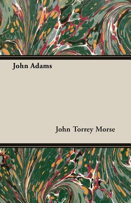 John Adams - Morse, John Torrey Jr, and Jr, John T Morse