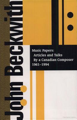 John Beckwith: Music Papers: Articles and Talks by a Canadian Composer 1964-1994 - Beckwith, John