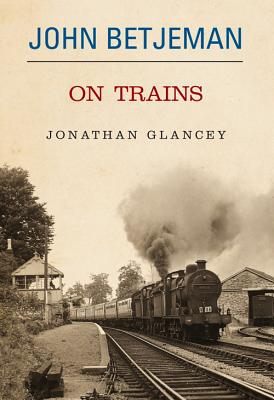 John Betjeman on Trains - Glancey, Jonathan