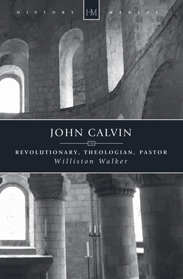 John Calvin: Revolutionary, Theologian, Pastor - Walker, Williston