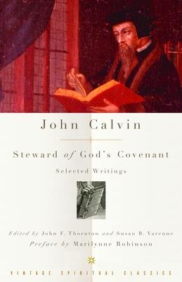 John Calvin: Steward of God's Covenant: Selected Writings - Calvin, John, and Robinson, Marilynne (Preface by), and Thornton, John F (Editor)