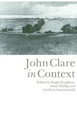 John Clare in Context - Summerfield, Geoffrey (Editor), and Phillips, Adam (Editor), and Haughton, Hugh (Editor)