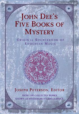 John Dee's Five Book of Mystery: Original Sourcebook of Enochian Magic - Dee, John, and Peterson, Joseph (Editor)